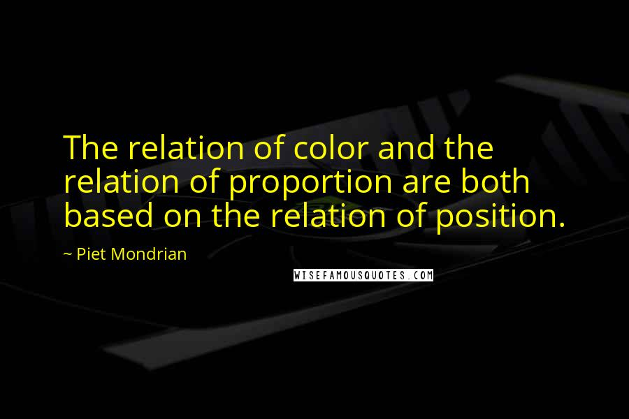 Piet Mondrian quotes: The relation of color and the relation of proportion are both based on the relation of position.