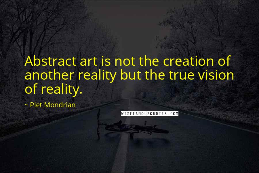 Piet Mondrian quotes: Abstract art is not the creation of another reality but the true vision of reality.