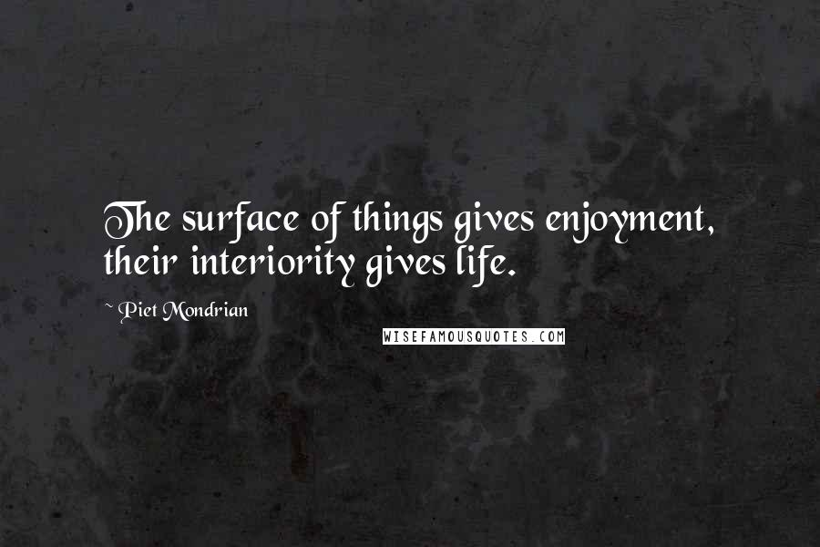Piet Mondrian quotes: The surface of things gives enjoyment, their interiority gives life.