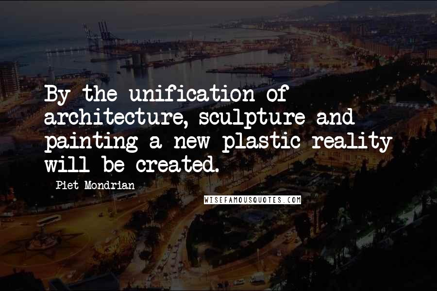 Piet Mondrian quotes: By the unification of architecture, sculpture and painting a new plastic reality will be created.