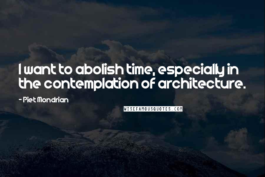 Piet Mondrian quotes: I want to abolish time, especially in the contemplation of architecture.