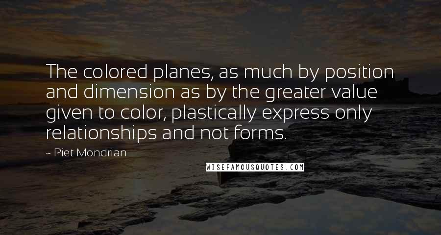 Piet Mondrian quotes: The colored planes, as much by position and dimension as by the greater value given to color, plastically express only relationships and not forms.