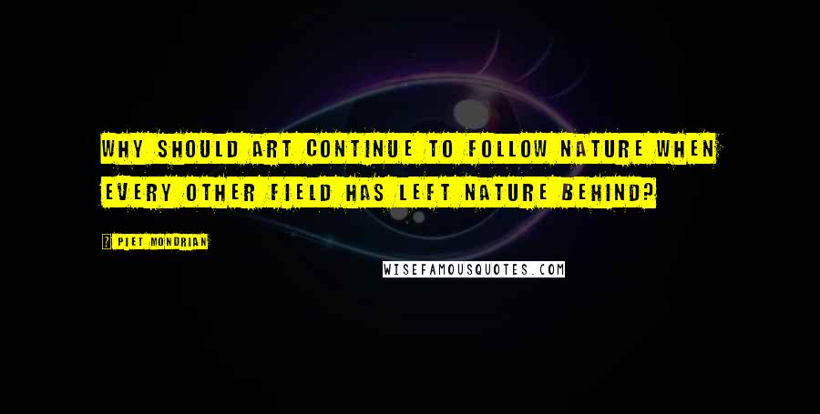 Piet Mondrian quotes: Why should art continue to follow nature when every other field has left nature behind?