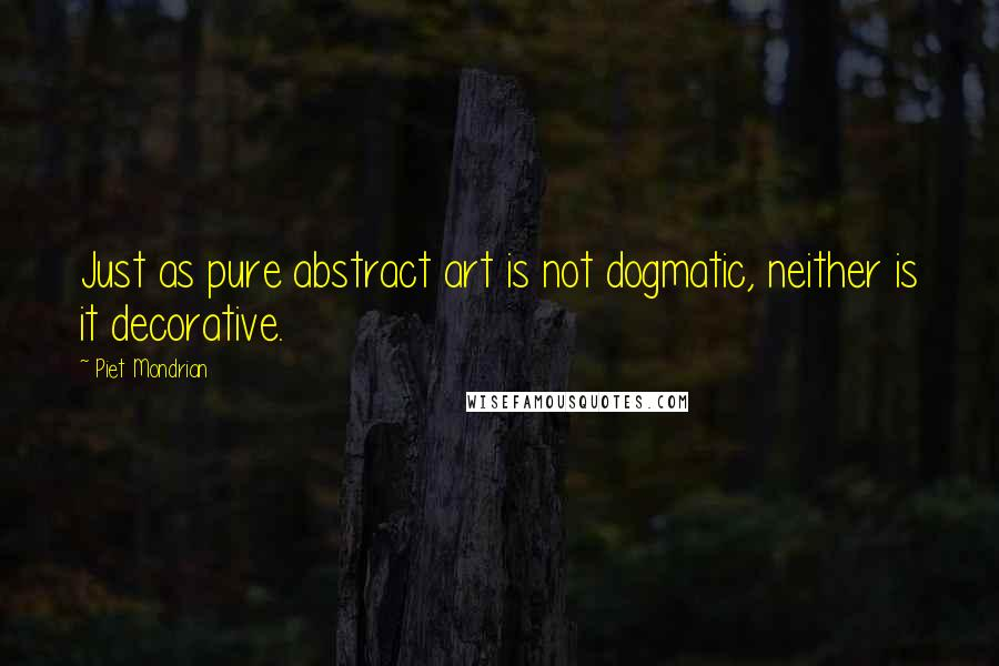 Piet Mondrian quotes: Just as pure abstract art is not dogmatic, neither is it decorative.