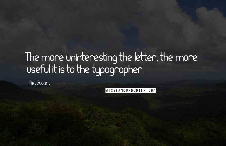 Piet Zwart quotes: The more uninteresting the letter, the more useful it is to the typographer.