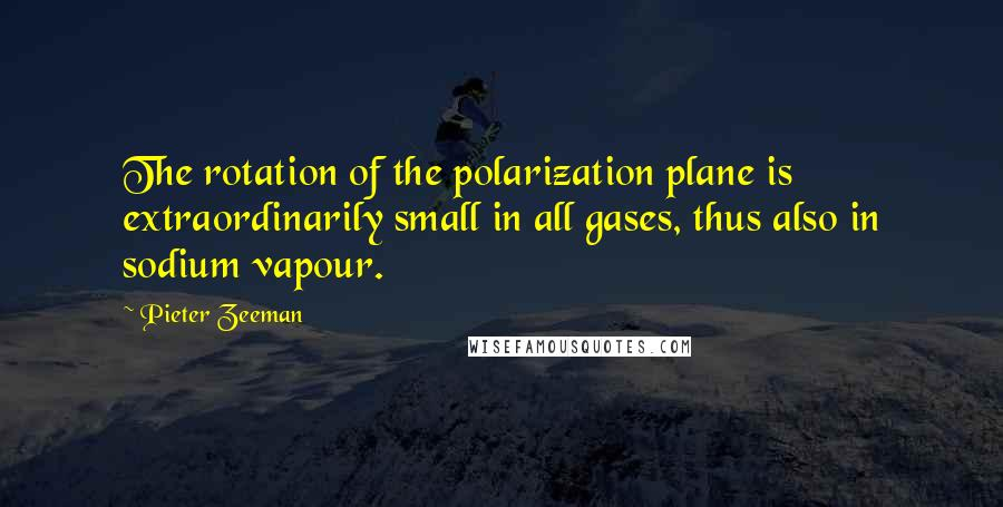 Pieter Zeeman quotes: The rotation of the polarization plane is extraordinarily small in all gases, thus also in sodium vapour.