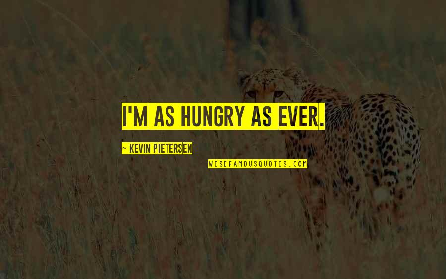 Pietersen Quotes By Kevin Pietersen: I'm as hungry as ever.