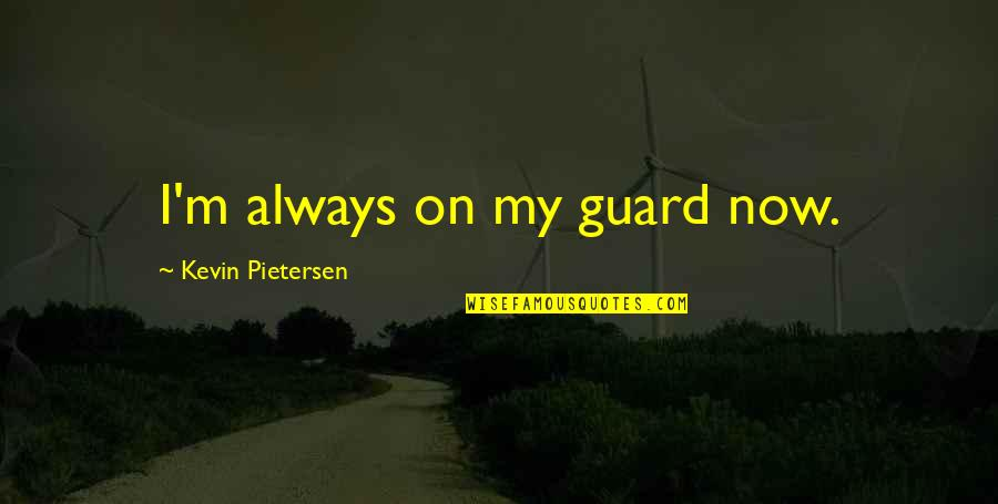 Pietersen Quotes By Kevin Pietersen: I'm always on my guard now.