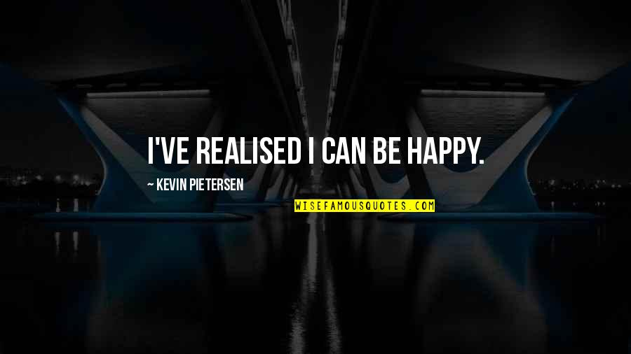 Pietersen Quotes By Kevin Pietersen: I've realised I can be happy.