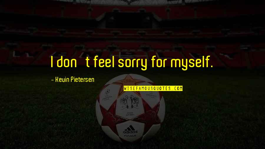 Pietersen Quotes By Kevin Pietersen: I don't feel sorry for myself.