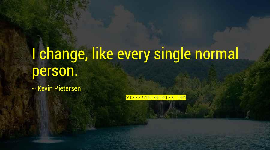 Pietersen Quotes By Kevin Pietersen: I change, like every single normal person.