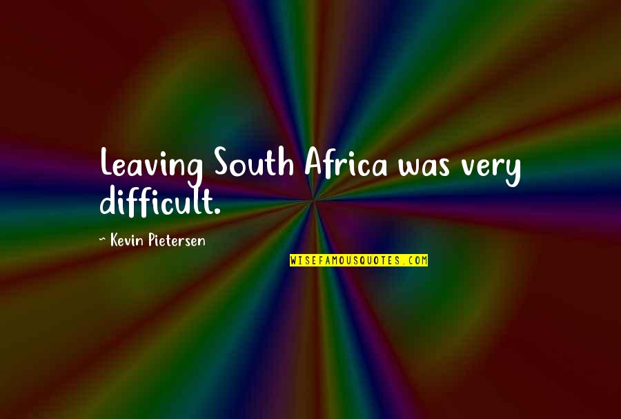 Pietersen Quotes By Kevin Pietersen: Leaving South Africa was very difficult.