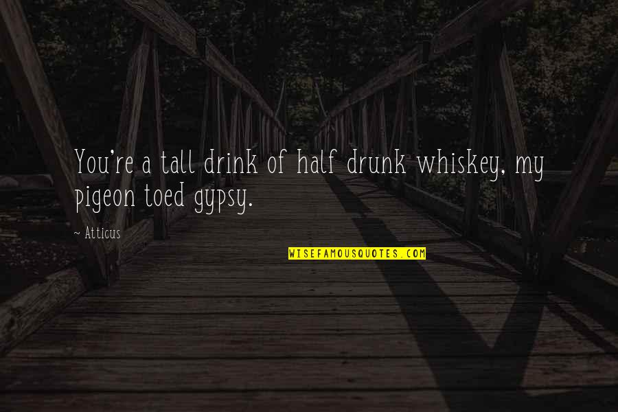 Pigeon Toed Quotes By Atticus: You're a tall drink of half drunk whiskey,