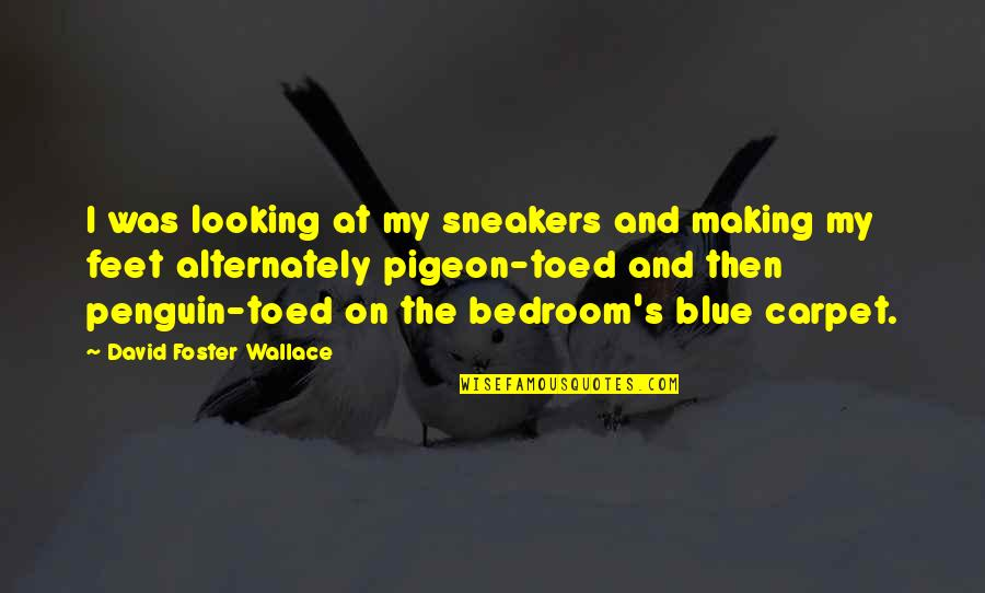 Pigeon Toed Quotes By David Foster Wallace: I was looking at my sneakers and making