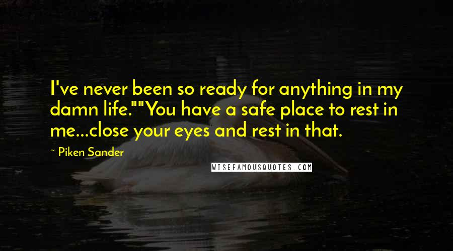 """Piken Sander quotes: I've never been so ready for anything in my damn life.""""""""You have a safe place to rest in me...close your eyes and rest in that."""