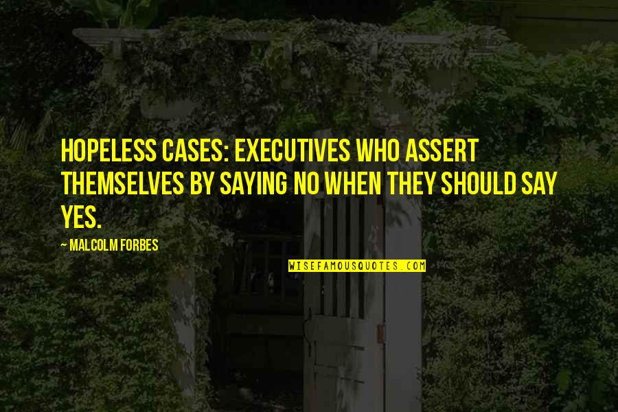 Pileated Quotes By Malcolm Forbes: Hopeless cases: Executives who assert themselves by saying