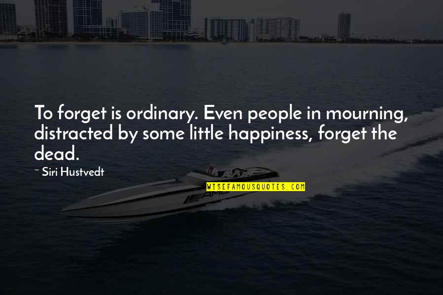Pileated Quotes By Siri Hustvedt: To forget is ordinary. Even people in mourning,