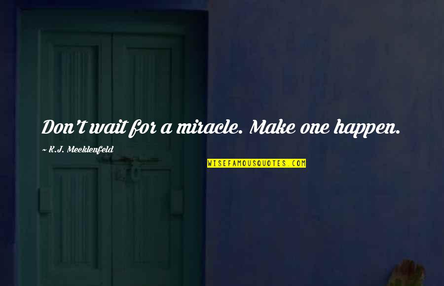 Pillowcases Quotes By K.J. Mecklenfeld: Don't wait for a miracle. Make one happen.