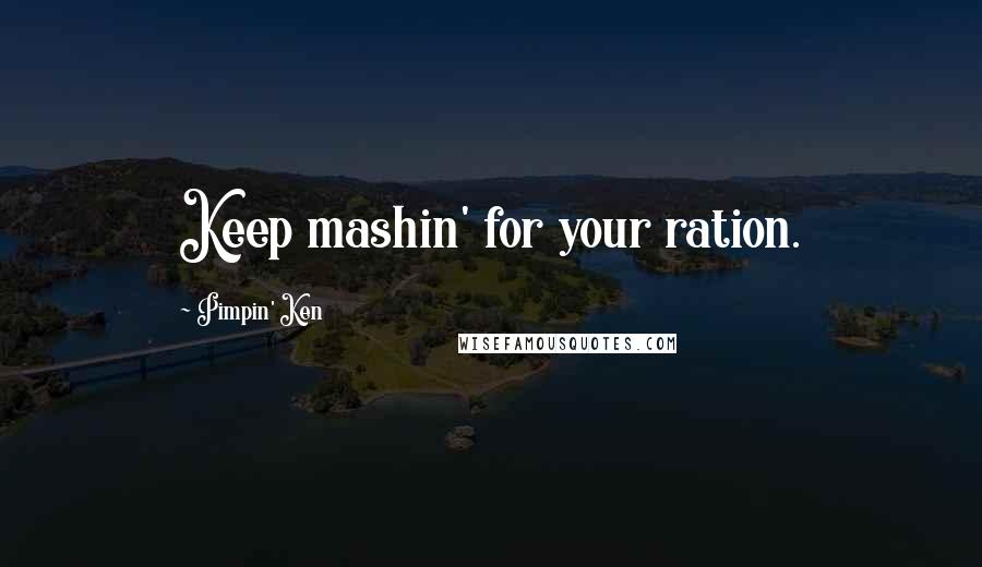 Pimpin' Ken quotes: Keep mashin' for your ration.