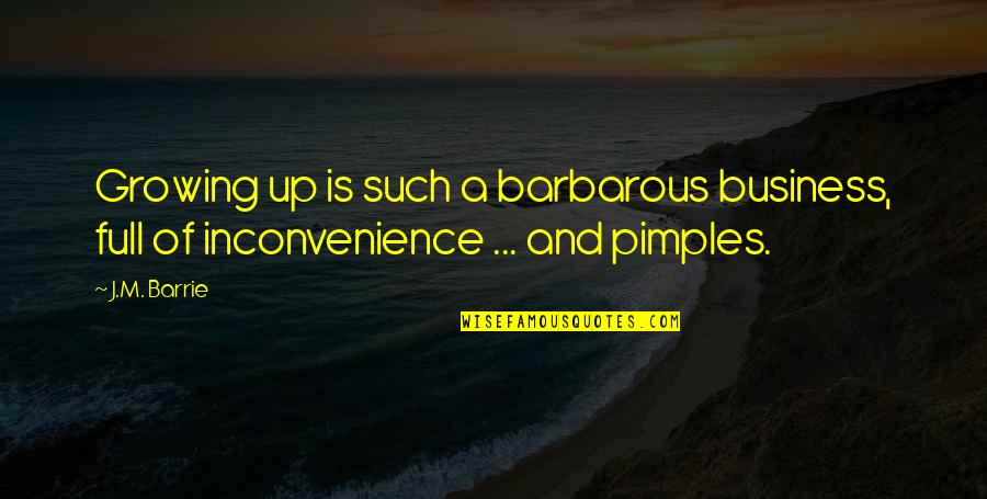 Pimples Quotes By J.M. Barrie: Growing up is such a barbarous business, full