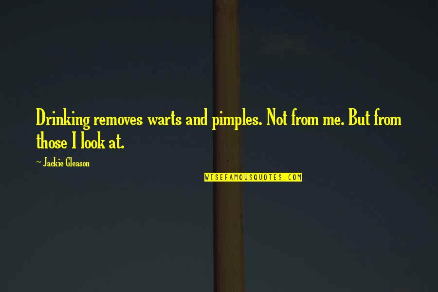 Pimples Quotes By Jackie Gleason: Drinking removes warts and pimples. Not from me.