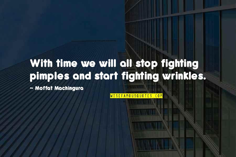 Pimples Quotes By Moffat Machingura: With time we will all stop fighting pimples