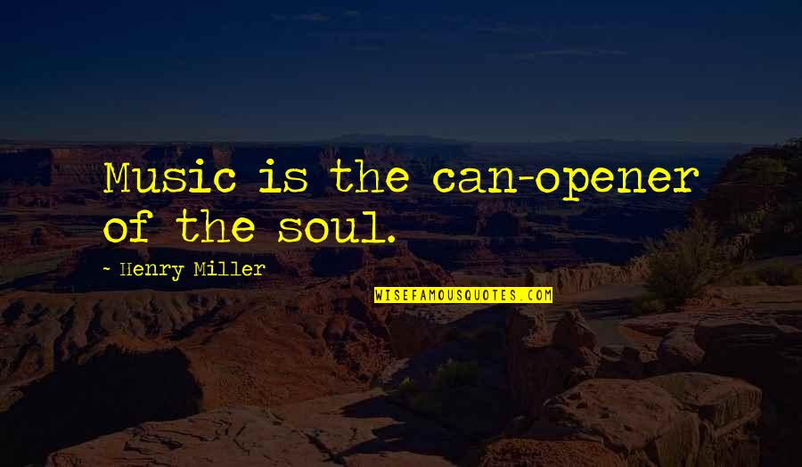 Pineal Gland Quotes By Henry Miller: Music is the can-opener of the soul.