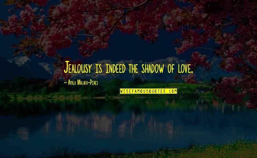 Pines Quotes By Ayala Malakh-Pines: Jealousy is indeed the shadow of love.