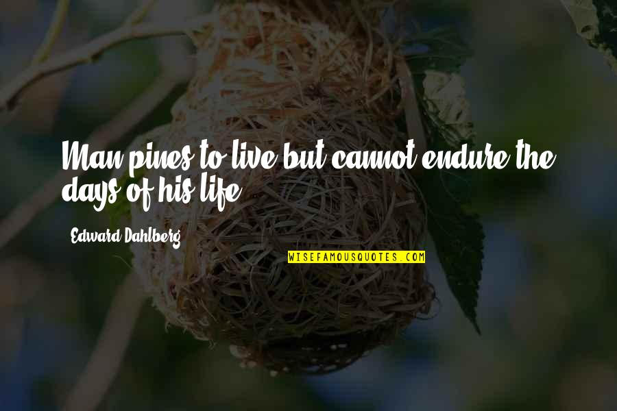 Pines Quotes By Edward Dahlberg: Man pines to live but cannot endure the