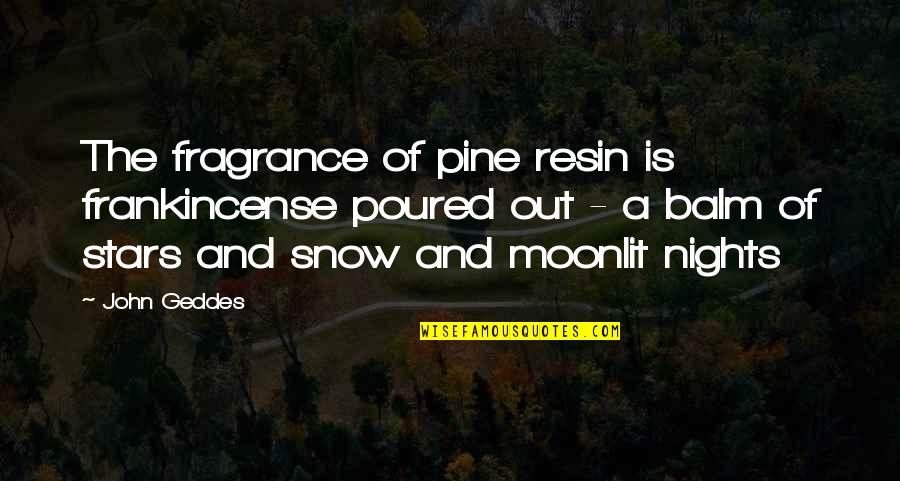Pines Quotes By John Geddes: The fragrance of pine resin is frankincense poured