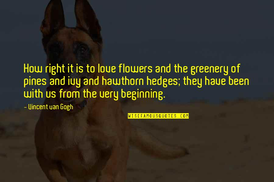Pines Quotes By Vincent Van Gogh: How right it is to love flowers and