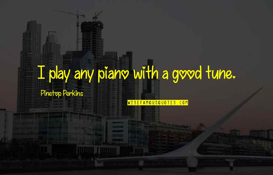 Pinetop Perkins Quotes By Pinetop Perkins: I play any piano with a good tune.