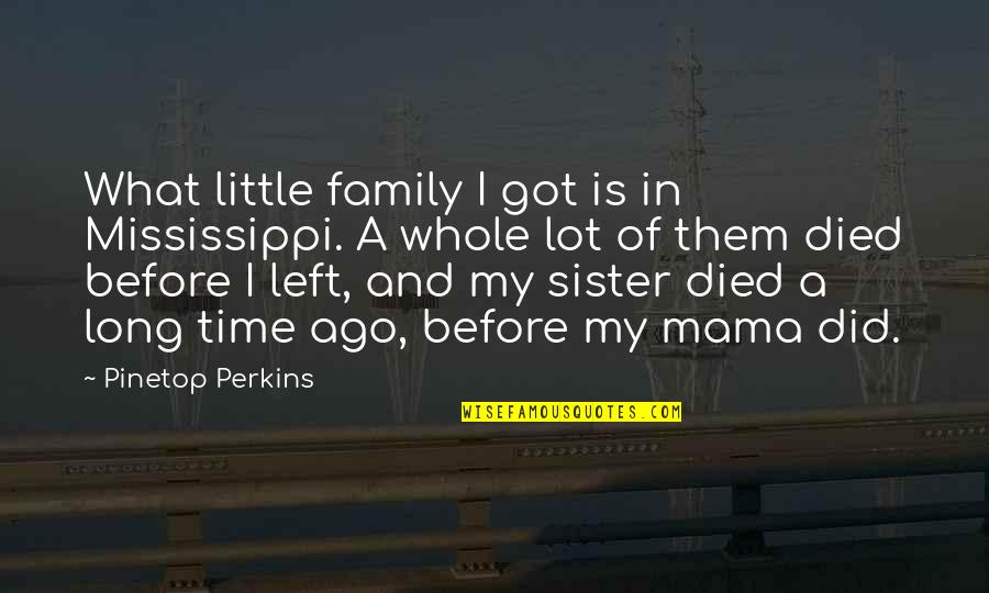 Pinetop Perkins Quotes By Pinetop Perkins: What little family I got is in Mississippi.