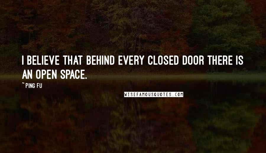 Ping Fu quotes: I believe that behind every closed door there is an open space.