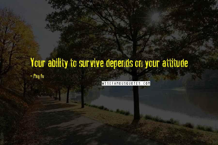 Ping Fu quotes: Your ability to survive depends on your attitude