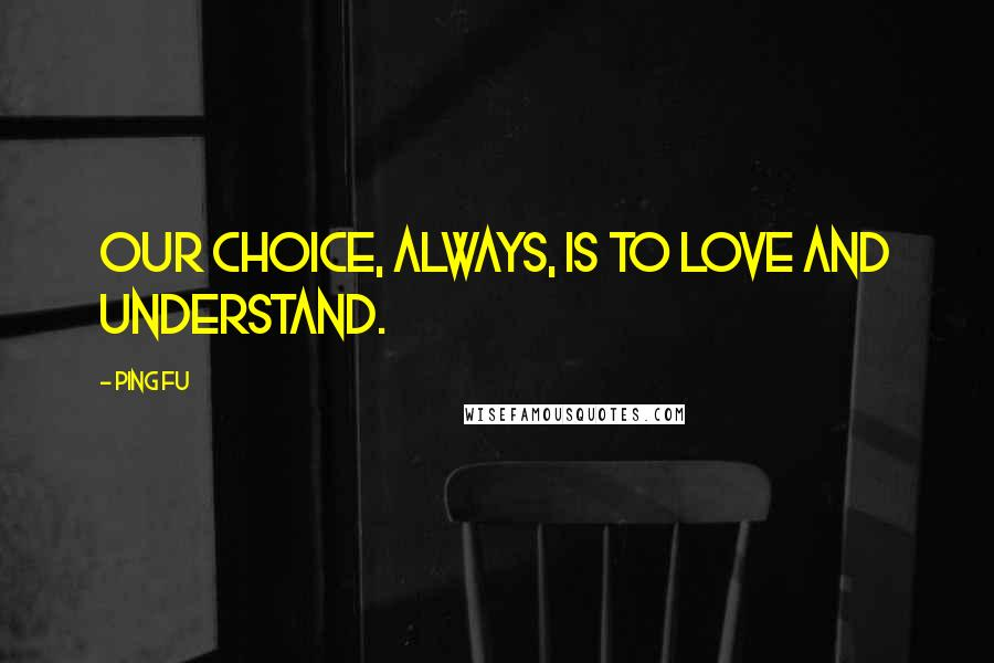 Ping Fu quotes: Our choice, always, is to love and understand.
