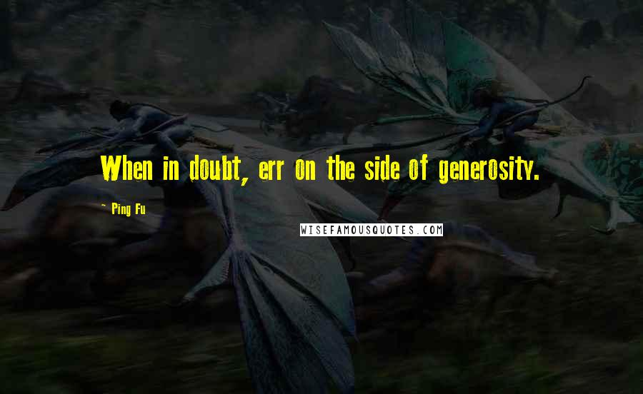 Ping Fu quotes: When in doubt, err on the side of generosity.
