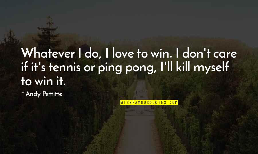 Ping's Quotes By Andy Pettitte: Whatever I do, I love to win. I