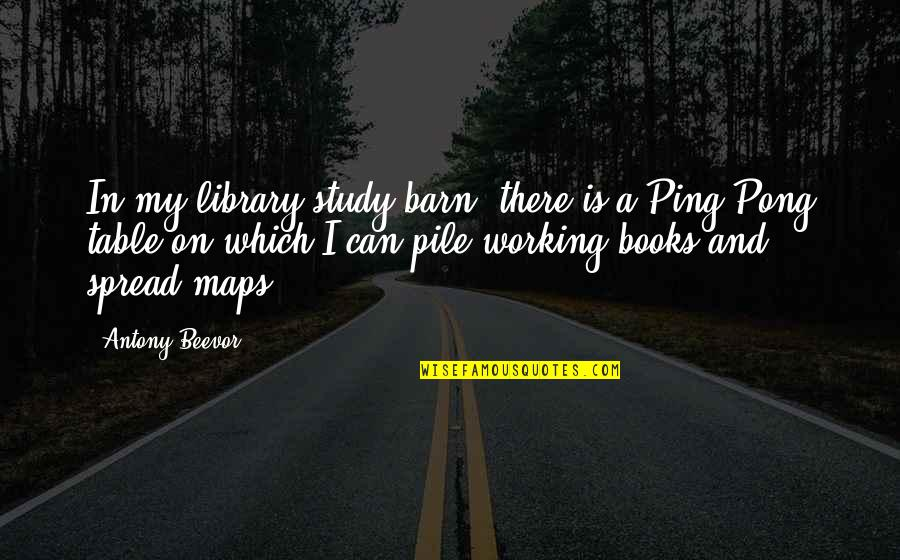 Ping's Quotes By Antony Beevor: In my library/study/barn, there is a Ping-Pong table