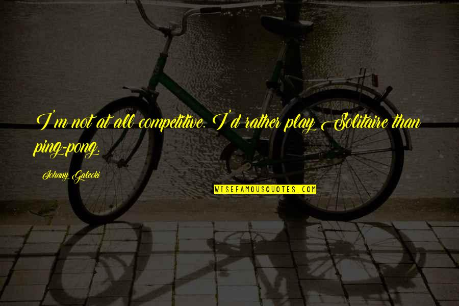 Ping's Quotes By Johnny Galecki: I'm not at all competitive. I'd rather play