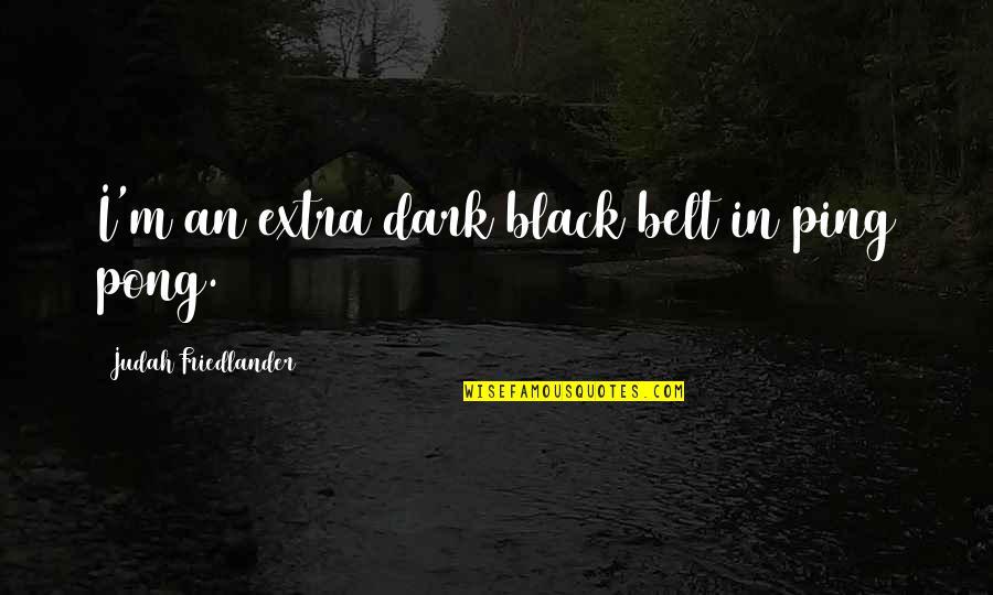 Ping's Quotes By Judah Friedlander: I'm an extra dark black belt in ping