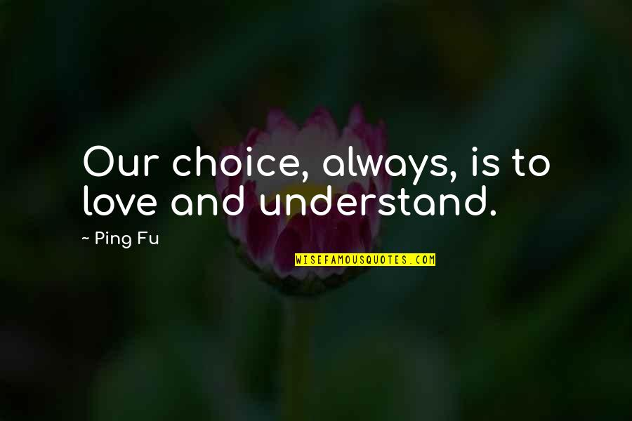 Ping's Quotes By Ping Fu: Our choice, always, is to love and understand.