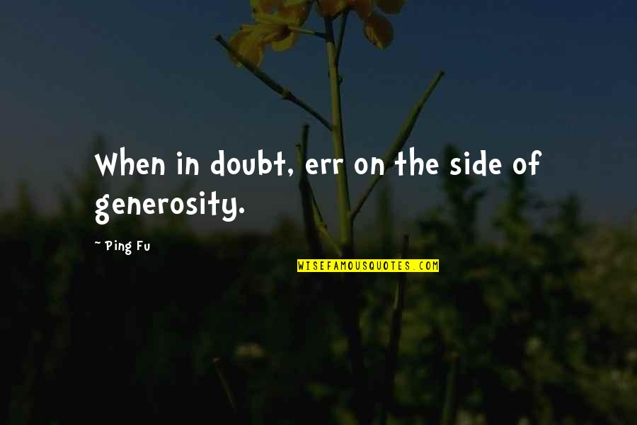 Ping's Quotes By Ping Fu: When in doubt, err on the side of