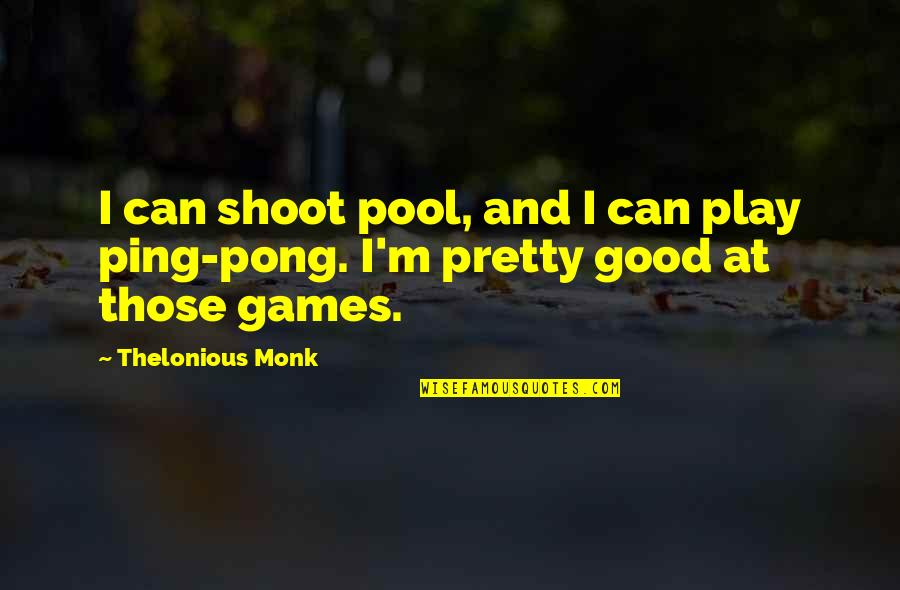 Ping's Quotes By Thelonious Monk: I can shoot pool, and I can play