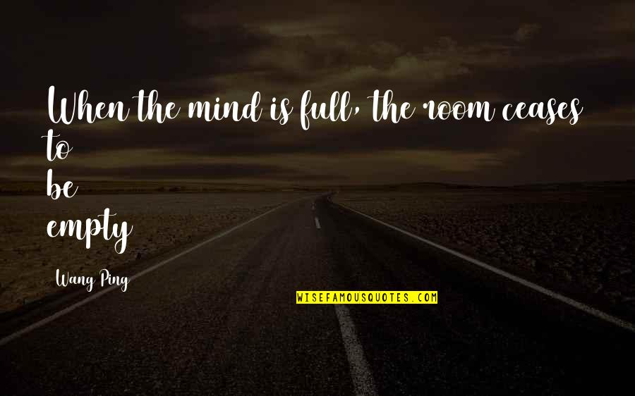 Ping's Quotes By Wang Ping: When the mind is full, the room ceases