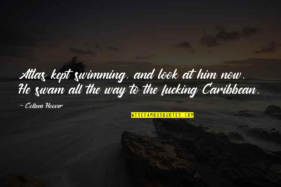 Pinky Madam Quotes By Colleen Hoover: Atlas kept swimming, and look at him now.