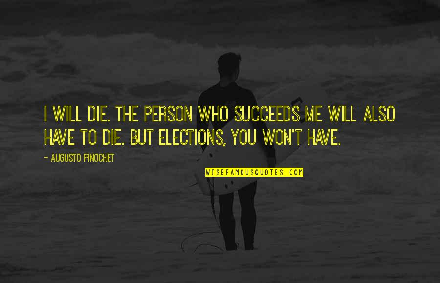 Pinochet Quotes By Augusto Pinochet: I will die. The person who succeeds me