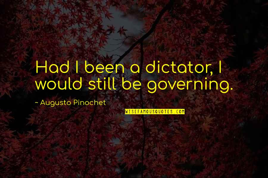 Pinochet Quotes By Augusto Pinochet: Had I been a dictator, I would still