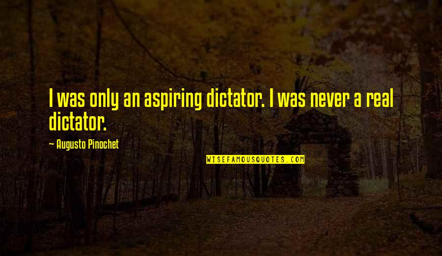 Pinochet Quotes By Augusto Pinochet: I was only an aspiring dictator. I was