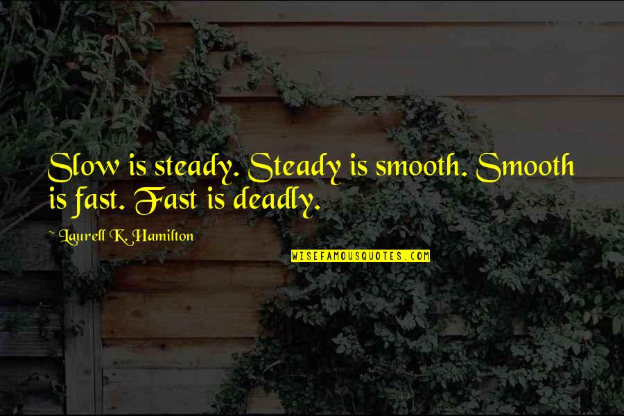 Pinoy Gwapo Quotes By Laurell K. Hamilton: Slow is steady. Steady is smooth. Smooth is